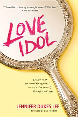 Love Idol: Letting Go of Your Need for Approval - and Seeing Yourself Through God's Eyes