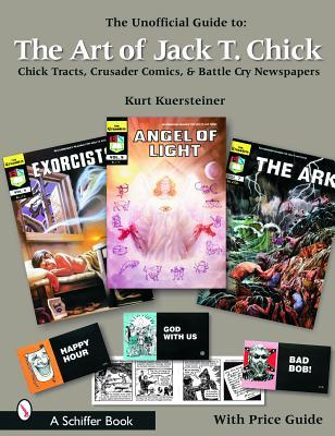 The Unofficial Guide to the Art of Jack T. Chick: Chick Tracts, Crusader Comics, & Battle Cry Newspapers