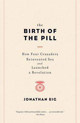 The Birth of the Pill: How Four Crusaders Reinvented Sex and Launched a Revolution