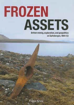 "Frozen Assets: ""British Mining, Exploration, and Geopolitics on Spitsbergen, 1904-53"""