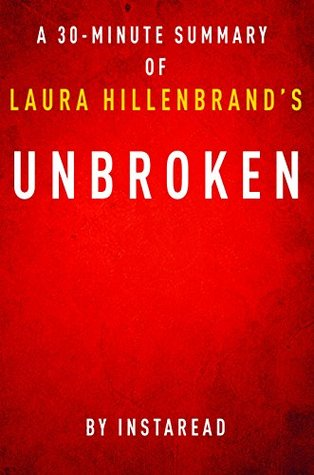 Unbroken by Laura Hillenbrand - A 30-minute Instaread Summary: A World War II Story of Survival, Resilience and Redemption