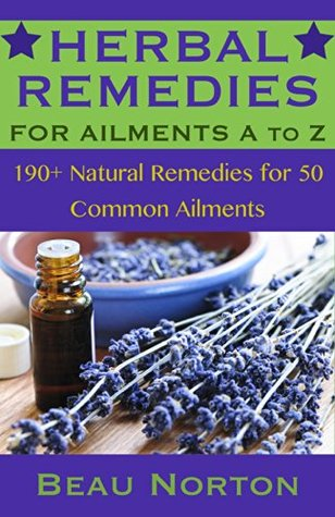Herbal Remedies for Ailments A to Z: 190+ Natural Remedies for 50 Common Ailments