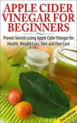 Apple Cider Vinegar For Beginners: Proven Secrets Using Apple Cider Vinegar ror Health, Weight Loss, and Skin Care