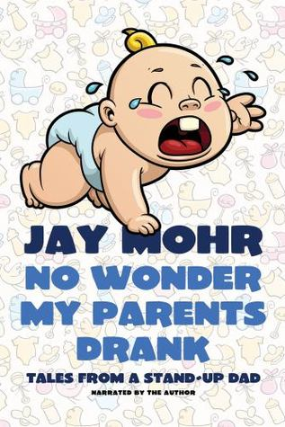 No Wonder My Parents Drank Tales From A Stand Up Dad By Jay Mohr