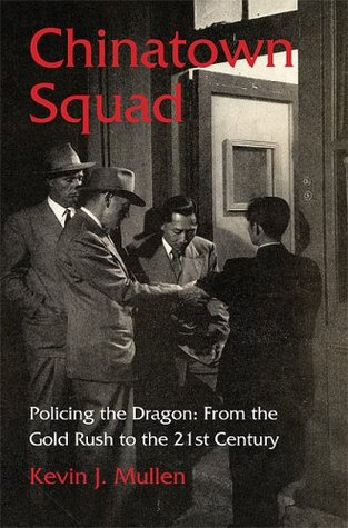 Chinatown Squad: Policing the Dragon From the Gold Rush to the 21st Century
