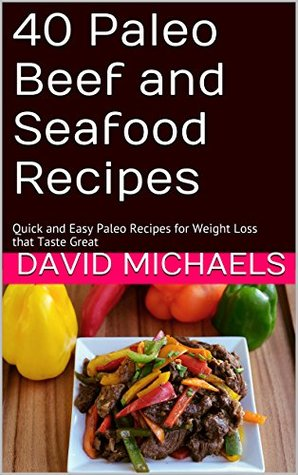 40 Paleo Beef and Seafood Recipes: Quick and Easy Paleo Recipes for Weight Loss that Taste Great