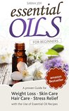 Essential Oils: A Proven Guide for Weight Loss, Skin Care, Hair Care, Stress Relief with the Use of Essential Oil Recipes