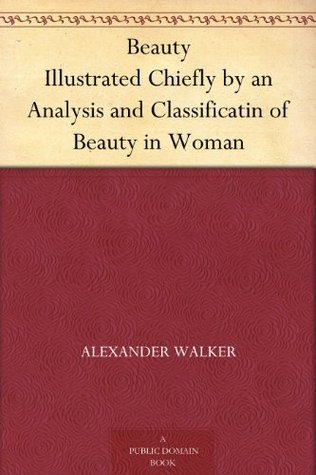 Beauty Illustrated Chiefly by an Analysis and Classification of Beauty in Woman