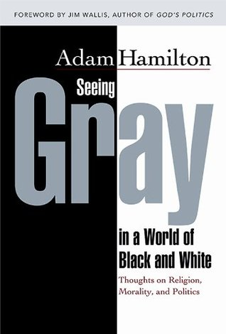 Seeing gray in a world of black and white: thoughts on religion, morality, and politics by Adam Hamilton