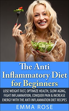 The Anti Inflammatory Diet for Beginners: Lose Weight Fast, Optimize Health, Slow Aging, Fight Inflammation, Conquer Pain & Increase Energy with the Anti Inflammation Diet Recipes