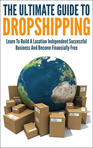 The Ultimate Guide To Dropshipping: Learn To Build A Location Independent Successful Business And Become Financially Free