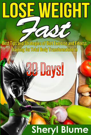 Lose Weight Fast: Best Tips and Strategies for Diet Exercise and Fitness Training for Total Life Transformation in 30 Days!