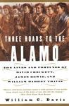 Three Roads to the Alamo: The Lives and Fortunes of David Crockett, James Bowie, and William Barret Travis