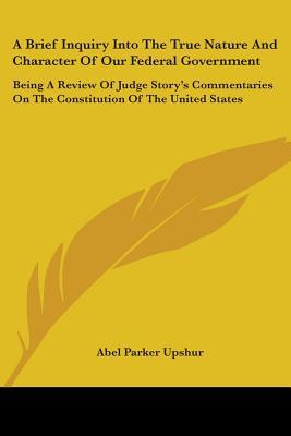 A   Brief Inquiry Into the True Nature and Character of Our Federal Government: Being a Review of Judge Story's Commentaries on the Constitution of th Descargador gratuito de libros electrónicos para ipad