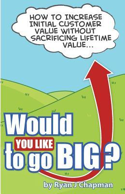 Would You Like to Go Big?: How to Increase Initial Customer Value, Without Sacrificing Life Time Value