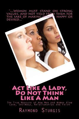 Act Like a Lady, Do Not Think Like a Man: The True Measure of How Men and Women View Love, Intimacy, Relationships and Faith
