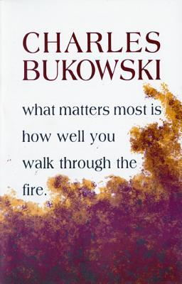 What Matters Most is How Well You Walk Through the Fire by Charles Bukowski