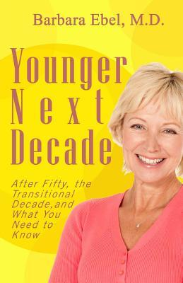Younger Next Decade: After Fifty, the Transitional Decade, and What You Need to Know