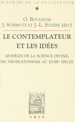 Les Contemplateurs Et Les Idees: Modeles de La Science Divine, Du Neoplatonisme Au Xviiie Siecle par Olivier Boulnois, Jacob Schmutz, Jean-Luc Solere