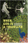 When God is a Traveller by Arundhathi Subramaniam