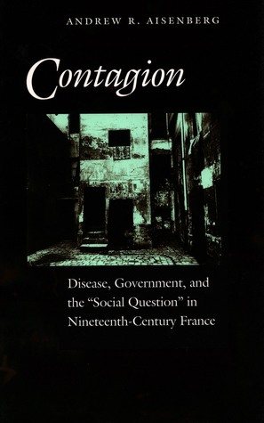 Contagion: Disease, Government, and the 'Social Question' in Nineteenth-Century France