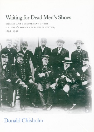 Waiting for Dead Men's Shoes: Origins and Development of the U.S. Navy's Officer Personnel System, 1793-1941