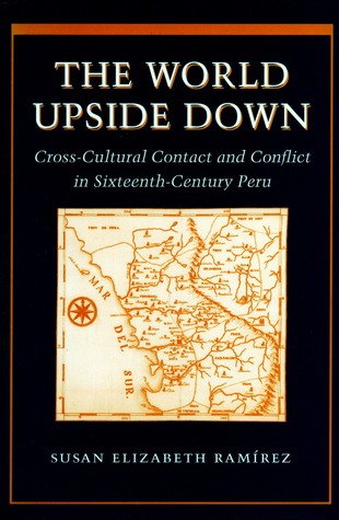 The World Upside Down: Cross-Cultural Contact and Conflict in Sixteenth-Century Peru