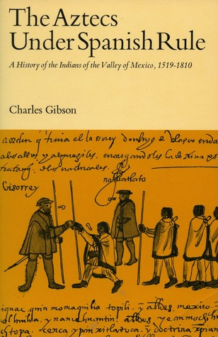 Aztecs Under Spanish Rule: A History of the Indians of the Valley of Mexico, 1519-1810