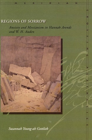 Regions of Sorrow: Anxiety and Messianism in Hannah Arendt and W.H.Auden