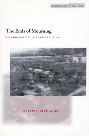 The Ends of Mourning: Psychoanalysis, Literature, Film (Cultural Memory in the Present): Psychoanalysis, Literature, Film
