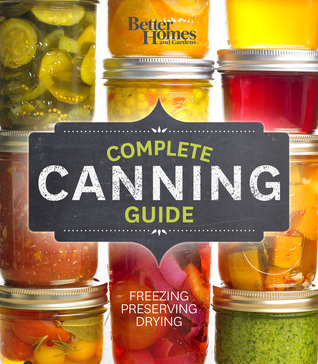 Complete Canning Guide: The Best of Preserving, from Jams to Veggie Chips to Relish, Pickles & More