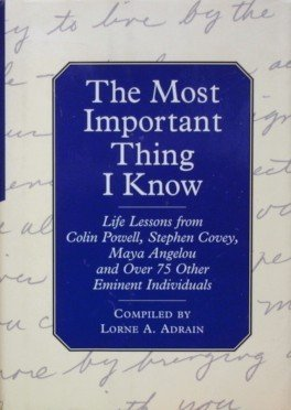 The Most Important Thing I Know: Life Lessons Fromcolin Powell, Stephen Covey, Maya Angleou and 1 Other Emine