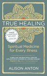 True Healing: Spiritual Medicine for Every Illness, A Mind-Body Guide for Managing Stress, Trauma, Disease, and Pain