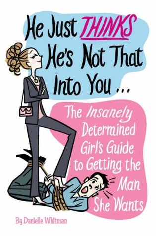 He Just Thinks He's Not That Into You: The Insanely Determined Girl's Guide to Getting the Man She Wants