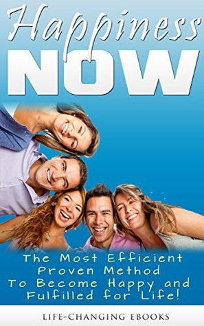 Happiness NOW - The Most Efficient, Proven Method to Become Happy and Fulfilled for Life!