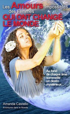 Les Amours Impossibles des Femmes qui ont changé le Monde: Au fond de chaque âme sommeille un destin mystérieux...