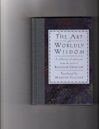 The Art of Worldly Wisdom: A collection of aphorisms from the work of Baltasar Gracian