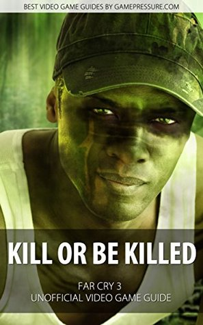 Kill or Be Killed - Far Cry 3 Unofficial Video Game Guide