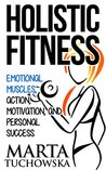 Holistic Fitness: Emotional Muscles, Action, Motivation, and Personal Success (Coaching, Motivation, Life Coaching, Success Book 1)