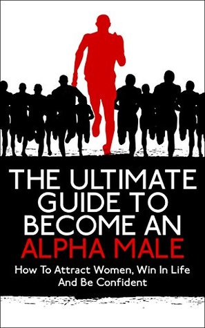 Alpha Male: The Ultimate Guide To Become An Alpha Male: How To Attract Women, Win In Life And Be Confident
