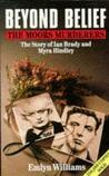 Beyond Belief: The Moors Murderers. The Story of Ian Brady and Myra Hindley.