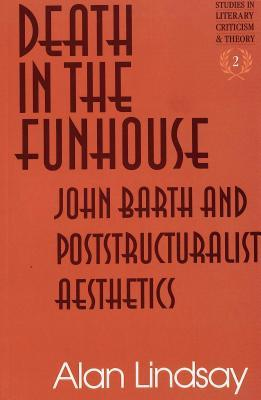 Death in the Funhouse: John Barth and Poststructuralist Aesthetics
