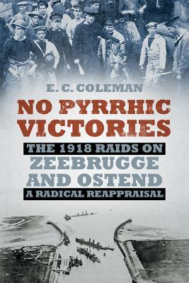 No Pyrrhic Victories: The 1918 Raids on Zeebrugge and Ostend - a Radical Reappraisal