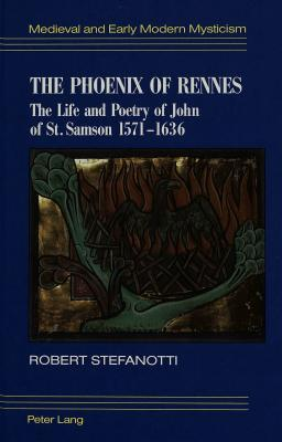 The Phoenix Of Rennes: The Life And Poetry Of John Of St. Samson, 1571 1636