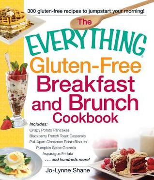The Everything Gluten-Free Breakfast and Brunch Cookbook: Includes Crispy Potato Pancakes, Millet Porridge with Apples and Pecans, Blueberry French Toast Casserole, Shirred Eggs and Asparagus Au Gratin, Pull-Apart Cinnamon Raisin Biscuits...and Hundred...