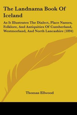 The Landnama Book of Iceland, as it Illustrates the Dialect, Place Names, Folklore, and Antiquities of Cumberland, Westmorland, and North Lancashire