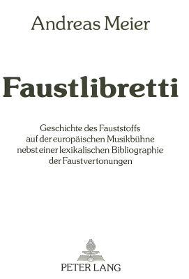 Faustlibretti: Geschichte Des Fauststoffs Auf Der Europaischen Musikbuhne Nebst Einer Lexikalischen Bibliographie Der Faustvertonungen