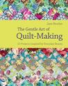 The Gentle Art Of Quilt Making: Over 15 Projects Celebrating The Fabric Of Craft Life