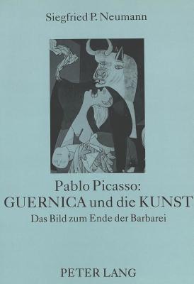 Pablo Picasso: Guernica Und Die Kunst: Das Bild Zum Ende Der Barbarei