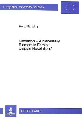 Mediation - A Necessary Element in Family Dispute Resolution?: A Comparative Study of the Australian Model of Alternative Dispute Resolution for Family Disputes and the Situation in German Law